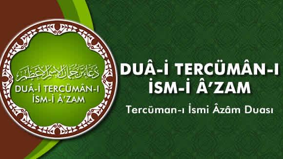 Tercüman-ı İsmi Âzâm Duası – Arapça ve Türkçe Okunuşu – Anlamı, Faziletleri